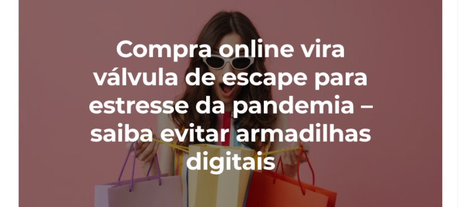 Imagem do post: Compra online vira válvula de escape para estresse da pandemia! Saiba evitar armadilhas digitais