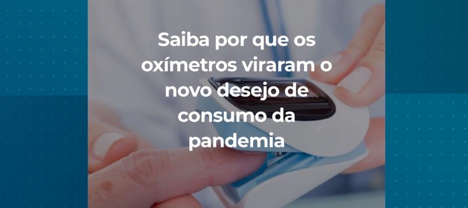 Imagem do post: Saiba por que os oxímetros viraram o novo desejo de consumo da pandemia